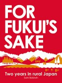 For Fukui's Sake: Two Years In Rural Japan - Sam Baldwin