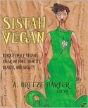 Sistah Vegan: Food, Identity, Health, and Society: Black Female Vegans Speak - A. Breeze Harper