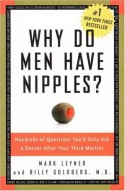Why Do Men Have Nipples?: Hundreds of Questions You'd Only Ask a Doctor After Your Third Martini - Mark Leyner, Billy Goldberg