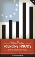 Founding Finance: How Debt, Speculation, Foreclosures, Protests, and Crackdowns Made Us a Nation - William Hogeland