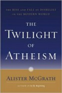 The Twilight of Atheism: The Rise and Fall of Disbelief in the Modern World - Alister E. McGrath