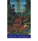 Religion and the Decline of Magic: Studies in Popular Beliefs in Sixteenth and Seventeenth Century England - Keith Thomas