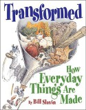 Transformed: How Everyday Things Are Made - Bill Slavin