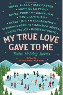 My True Love Gave to Me: Twelve Holiday Stories - Rainbow Rowell, Holly Black, Laini Taylor, Myra McEntire, Kiersten White, Stephanie Perkins, Gayle Forman, Matt de la Pena, Jenny Han, Ally Carter, Kelly Link, David Levithan