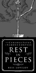 Rest in Pieces: The Curious Fates of Famous Corpses - Bess Lovejoy