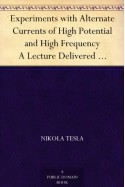 Experiments with Alternate Currents of High Potential and High Frequency A Lecture Delivered before the Institution of Electrical Engineers, London - Nikola Tesla