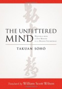 The Unfettered Mind: Writings from a Zen Master to a Master Swordsman - Takuan Soho, William Scott Wilson