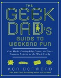 The Geek Dad's Guide to Weekend Fun: Cool Hacks, Cutting-Edge Games, and More Awesome Projects for the Whole Family - Ken Denmead
