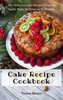 Cake Recipe Cookbook: 50+ Delicious Cake Recipes You Can Easily Make At Home in 15 Minutes (Quick and Easy Natural Food Book 28) - Teresa Moore
