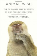 Animal Wise: The Thoughts and Emotions of Our Fellow Creatures - Virginia Morell