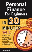 Personal Finance For Beginners In 30 Minutes, Volume 1: How to cut expenses, reduce debt, and better align spending & priorities - Ian Lamont