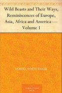 Wild Beasts and Their Ways, Reminiscences of Europe, Asia, Africa and America - Volume 1 - Samuel White Baker