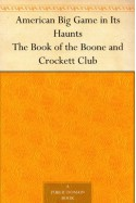 American Big Game in Its Haunts The Book of the Boone and Crockett Club - George Bird Grinnell