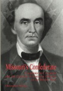 Missouri's Confederate: Claiborne Fox Jackson and the Creation of Southern Identity in the Border West - Christopher Phillips