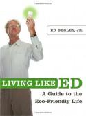 Living Like Ed: One Man's Guide to Living an Environmentally Friendly Life - Ed Begley Jr.
