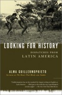 Looking for History: Dispatches from Latin America - Alma Guillermoprieto