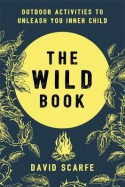The Wild Book: Outdoor Activities to Unleash Your Inner Child - David Scarfe