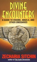 Divine Encounters: A Guide to Visions, Angels and Other Emissaries - Zecharia Sitchin