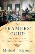 The Framers' Coup: The Making of the United States Constitution - Michael J. Klarman