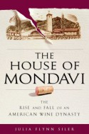 The House of Mondavi: The Rise and Fall of an American Wine Dynasty - Julia Flynn Siler