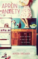 Apron Anxiety: My Messy Affairs In and Out of the Kitchen - Alyssa Shelasky