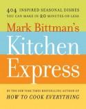 Mark Bittman's Kitchen Express: 404 Inspired Seasonal Dishes You Can Make in 20 Minutes or Less - Mark Bittman