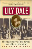 Lily Dale: The True Story of the Town that Talks to the Dead - Christine Wicker