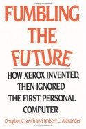 Fumbling the Future: How Xerox Invented, then Ignored, the First Personal Computer - Douglas K. Smith, Robert C. Alexander