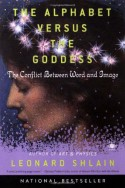 The Alphabet Versus the Goddess: The Conflict Between Word and Image - Leonard Shlain