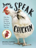 How to Speak Chicken: Why Your Chickens Do What They Do & Say What They Say - Melissa Caughey