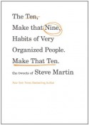 The Ten, Make That Nine, Habits of Very Organized People. Make That Ten.: The Tweets of Steve Martin - Steve Martin