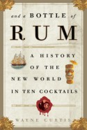 And a Bottle of Rum: A History of the New World in Ten Cocktails - Wayne Curtis