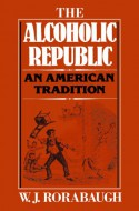 The Alcoholic Republic: An American Tradition - William J. Rorabaugh