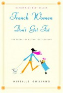 French Women Don't Get Fat: The Secret of Eating for Pleasure - Mireille Guiliano