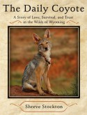 The Daily Coyote: Story of Love, Survival, and Trust In the Wilds of Wyoming - Shreve Stockton