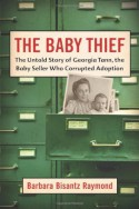 The Baby Thief: The Untold Story of Georgia Tann, the Baby Seller Who Corrupted Adoption - Barbara Bisantz Raymond