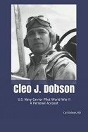 Cleo J. Dobson: U.S. Navy Carrier Pilot World War II A Personal Account - Carl Dobson, Dorothy Dobson Zoellner, Nancy Dobson Napier
