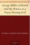 George Müller of Bristol And His Witness to a Prayer-Hearing God - Arthur T. (Arthur Tappan) Pierson