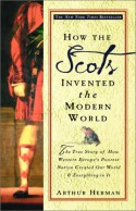 How the Scots Invented the Modern World: The True Story of How Western Europe's Poorest Nation Created Our World and Everything in It - Arthur Herman