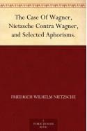 The Case Of Wagner, Nietzsche Contra Wagner, and Selected Aphorisms. - Friedrich Wilhelm Nietzsche
