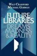 Future Libraries: Dreams, Madness & Reality - Walt Crawford, Michael E. Gorman