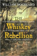 The Whiskey Rebellion: George Washington, Alexander Hamilton, and the Frontier Rebels Who Challenged America's Newfound Sovereignty - William Hogeland