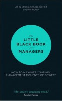 The Little Black Book for Managers: How to Maximize Your Key Management Moments of Power - John Cross, Rafael Gomez, Kevin Money