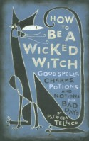 How To Be A Wicked Witch: Good Spells, Charms, Potions and Notions for Bad Days - Patricia J. Telesco