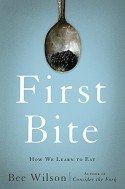 First Bite: How We Learn to Eat - Bee Wilson