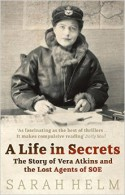 Life in Secrets, A: Vera Atkins and the Missing Agents of WWII - Sarah Helm