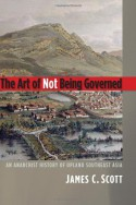 The Art of Not Being Governed: An Anarchist History of Upland Southeast Asia - James C. Scott