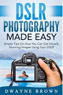 Photography: DSLR Photography Made Easy: Simple Tips on How You Can Get Visually Stunning Images Using Your DSLR (Photography, Digital Photography, Creativity) - Dwayne Brown, Photography