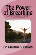The Power of Breathing: A Practical Scientific Approach to Breathing for Physical, Mental, and Spiritual Well-Being Based on Ancient Experienc - Sukhraj S. Dhillon