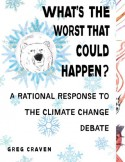What's the Worst That Could Happen?: A Rational Response to the Climate Change Debate - Greg Craven